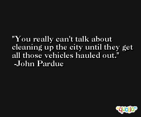 You really can't talk about cleaning up the city until they get all those vehicles hauled out. -John Pardue