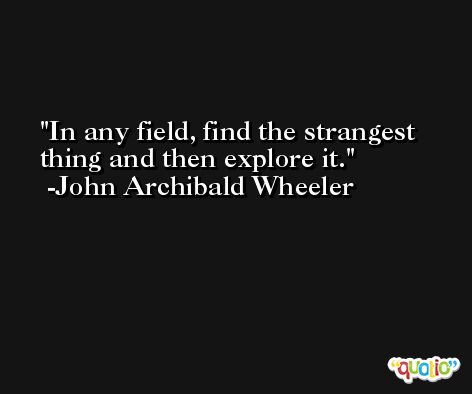 In any field, find the strangest thing and then explore it. -John Archibald Wheeler