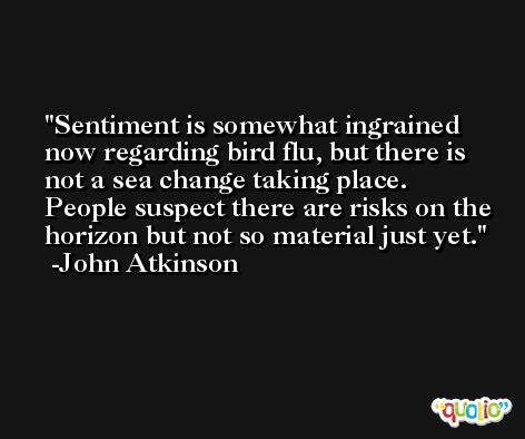 Sentiment is somewhat ingrained now regarding bird flu, but there is not a sea change taking place. People suspect there are risks on the horizon but not so material just yet. -John Atkinson