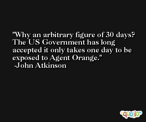 Why an arbitrary figure of 30 days? The US Government has long accepted it only takes one day to be exposed to Agent Orange. -John Atkinson