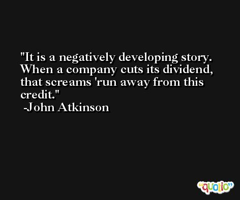 It is a negatively developing story. When a company cuts its dividend, that screams 'run away from this credit. -John Atkinson