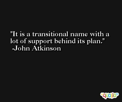 It is a transitional name with a lot of support behind its plan. -John Atkinson