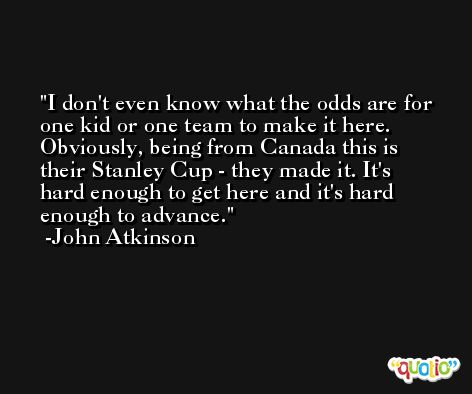 I don't even know what the odds are for one kid or one team to make it here. Obviously, being from Canada this is their Stanley Cup - they made it. It's hard enough to get here and it's hard enough to advance. -John Atkinson