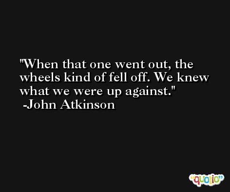 When that one went out, the wheels kind of fell off. We knew what we were up against. -John Atkinson