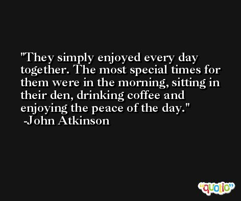 They simply enjoyed every day together. The most special times for them were in the morning, sitting in their den, drinking coffee and enjoying the peace of the day. -John Atkinson