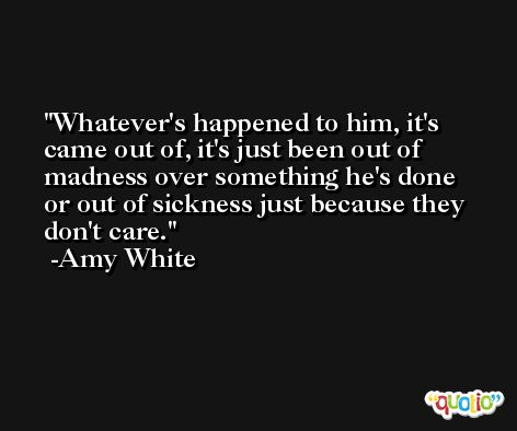 Whatever's happened to him, it's came out of, it's just been out of madness over something he's done or out of sickness just because they don't care. -Amy White