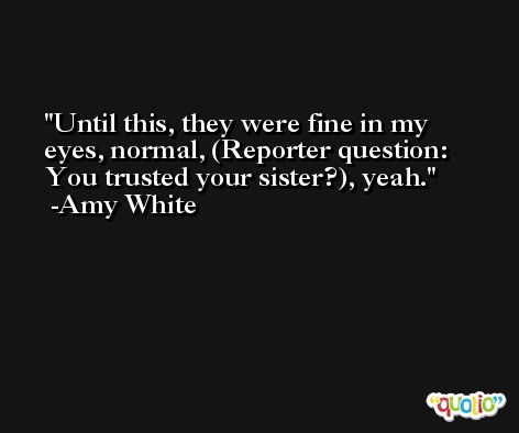 Until this, they were fine in my eyes, normal, (Reporter question: You trusted your sister?), yeah. -Amy White