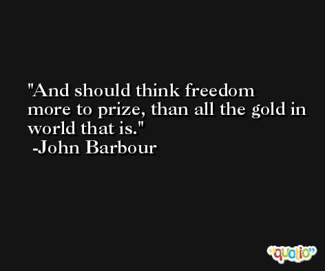 And should think freedom more to prize, than all the gold in world that is. -John Barbour