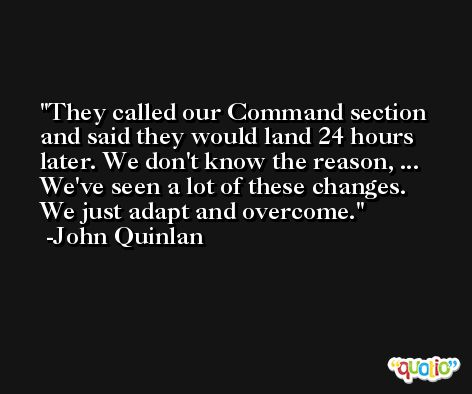 They called our Command section and said they would land 24 hours later. We don't know the reason, ... We've seen a lot of these changes. We just adapt and overcome. -John Quinlan