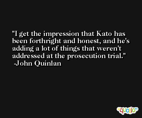 I get the impression that Kato has been forthright and honest, and he's adding a lot of things that weren't addressed at the prosecution trial. -John Quinlan