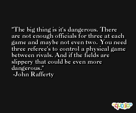 The big thing is it's dangerous. There are not enough officials for three at each game and maybe not even two. You need three referee's to control a physical game between rivals. And if the fields are slippery that could be even more dangerous. -John Rafferty