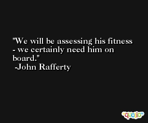 We will be assessing his fitness - we certainly need him on board. -John Rafferty