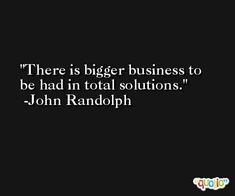 There is bigger business to be had in total solutions. -John Randolph