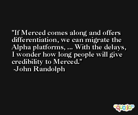 If Merced comes along and offers differentiation, we can migrate the Alpha platforms, ... With the delays, I wonder how long people will give credibility to Merced. -John Randolph