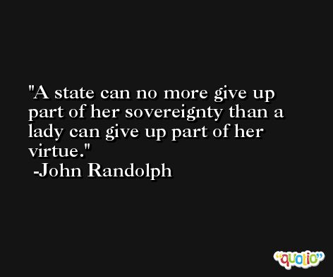A state can no more give up part of her sovereignty than a lady can give up part of her virtue. -John Randolph