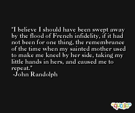 I believe I should have been swept away by the flood of French infidelity, if it had not been for one thing, the remembrance of the time when my sainted mother used to make me kneel by her side, taking my little hands in hers, and caused me to repeat. -John Randolph