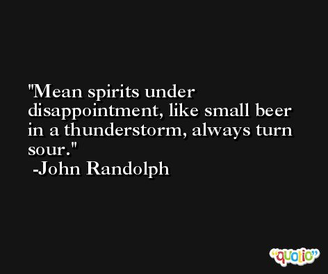 Mean spirits under disappointment, like small beer in a thunderstorm, always turn sour. -John Randolph