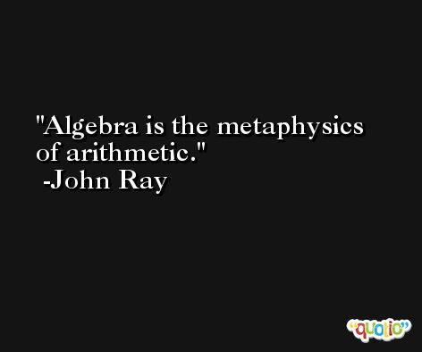 Algebra is the metaphysics of arithmetic. -John Ray