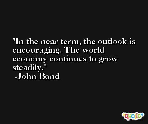 In the near term, the outlook is encouraging. The world economy continues to grow steadily. -John Bond