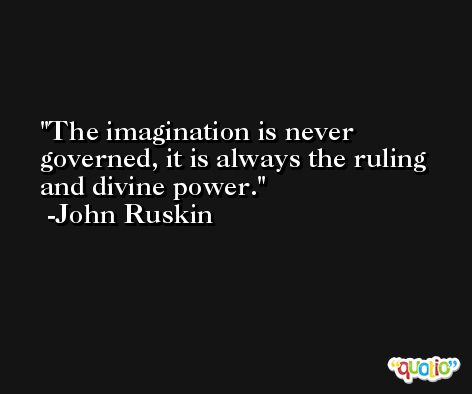 The imagination is never governed, it is always the ruling and divine power. -John Ruskin