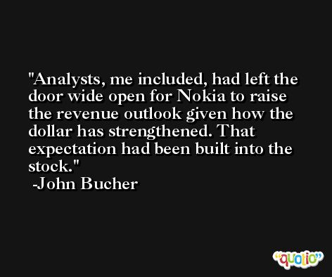 Analysts, me included, had left the door wide open for Nokia to raise the revenue outlook given how the dollar has strengthened. That expectation had been built into the stock. -John Bucher
