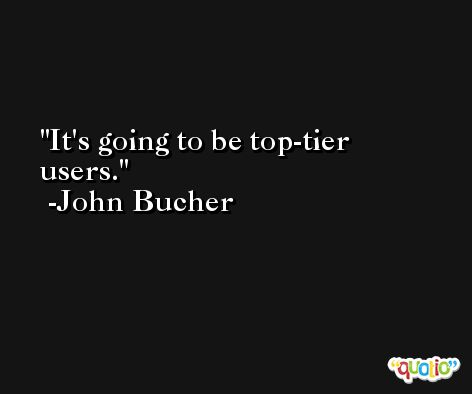 It's going to be top-tier users. -John Bucher