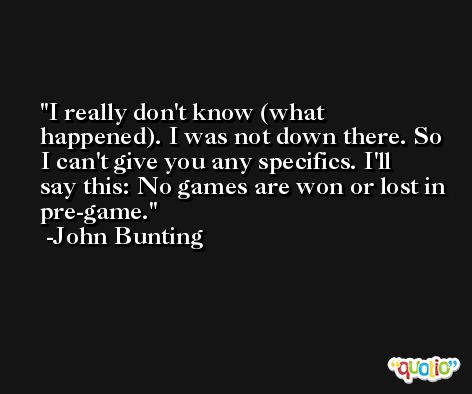 I really don't know (what happened). I was not down there. So I can't give you any specifics. I'll say this: No games are won or lost in pre-game. -John Bunting