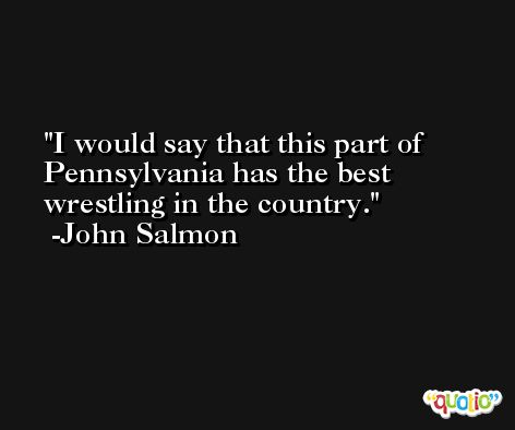 I would say that this part of Pennsylvania has the best wrestling in the country. -John Salmon