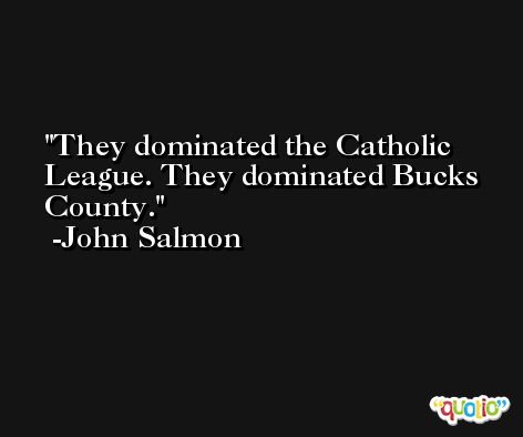 They dominated the Catholic League. They dominated Bucks County. -John Salmon
