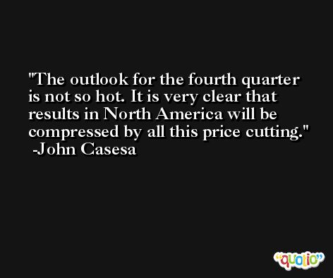 The outlook for the fourth quarter is not so hot. It is very clear that results in North America will be compressed by all this price cutting. -John Casesa