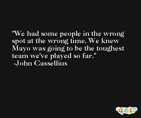 We had some people in the wrong spot at the wrong time. We knew Mayo was going to be the toughest team we've played so far. -John Cassellius