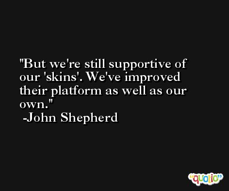 But we're still supportive of our 'skins'. We've improved their platform as well as our own. -John Shepherd