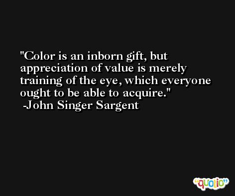 Color is an inborn gift, but appreciation of value is merely training of the eye, which everyone ought to be able to acquire. -John Singer Sargent