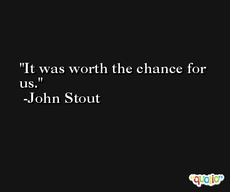 It was worth the chance for us. -John Stout