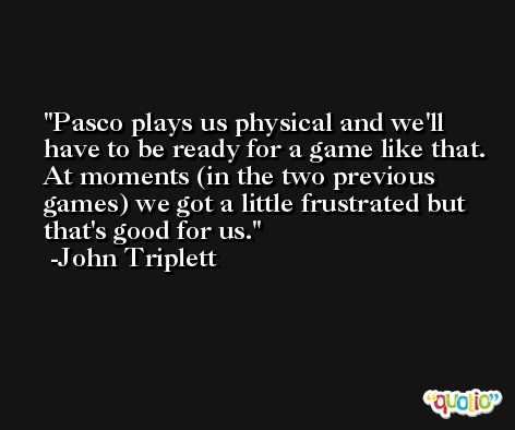 Pasco plays us physical and we'll have to be ready for a game like that. At moments (in the two previous games) we got a little frustrated but that's good for us. -John Triplett