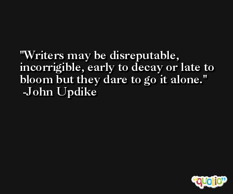 Writers may be disreputable, incorrigible, early to decay or late to bloom but they dare to go it alone. -John Updike