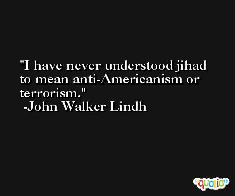 I have never understood jihad to mean anti-Americanism or terrorism. -John Walker Lindh