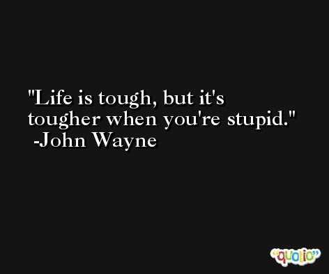 Life is tough, but it's tougher when you're stupid. -John Wayne