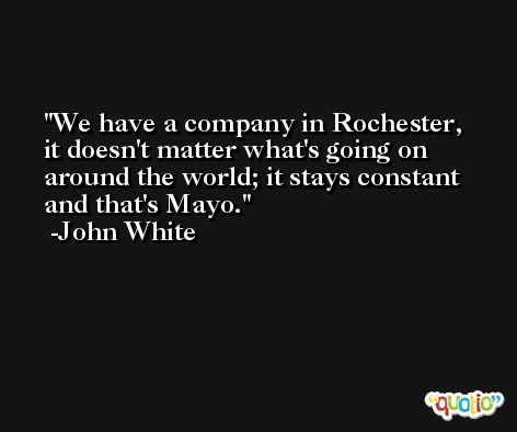 We have a company in Rochester, it doesn't matter what's going on around the world; it stays constant and that's Mayo. -John White