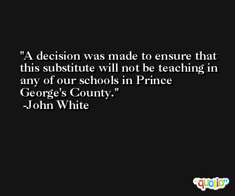 A decision was made to ensure that this substitute will not be teaching in any of our schools in Prince George's County. -John White