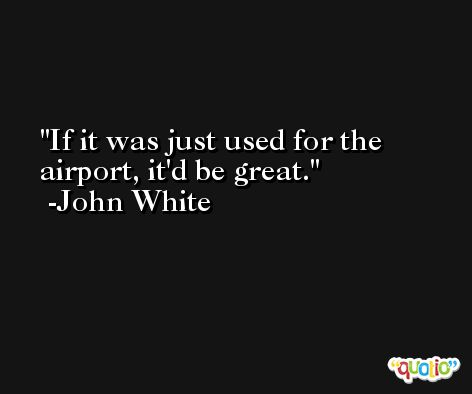 If it was just used for the airport, it'd be great. -John White