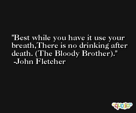 Best while you have it use your breath,There is no drinking after death. (The Bloody Brother). -John Fletcher