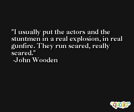I usually put the actors and the stuntmen in a real explosion, in real gunfire. They run scared, really scared. -John Wooden