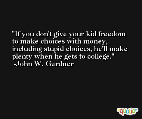 If you don't give your kid freedom to make choices with money, including stupid choices, he'll make plenty when he gets to college. -John W. Gardner