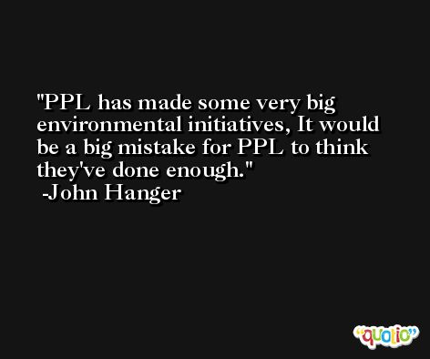 PPL has made some very big environmental initiatives, It would be a big mistake for PPL to think they've done enough. -John Hanger