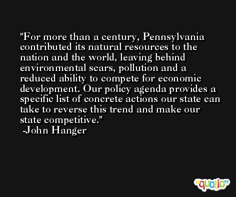 For more than a century, Pennsylvania contributed its natural resources to the nation and the world, leaving behind environmental scars, pollution and a reduced ability to compete for economic development. Our policy agenda provides a specific list of concrete actions our state can take to reverse this trend and make our state competitive. -John Hanger