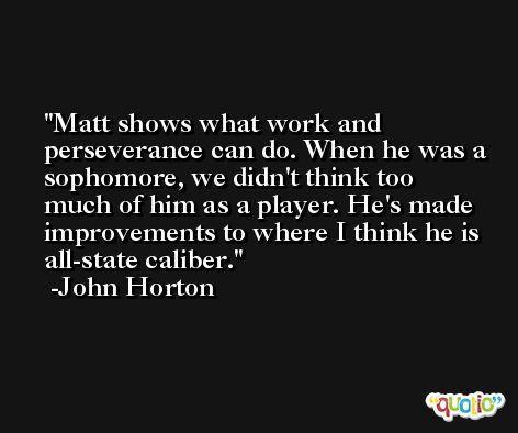 Matt shows what work and perseverance can do. When he was a sophomore, we didn't think too much of him as a player. He's made improvements to where I think he is all-state caliber. -John Horton
