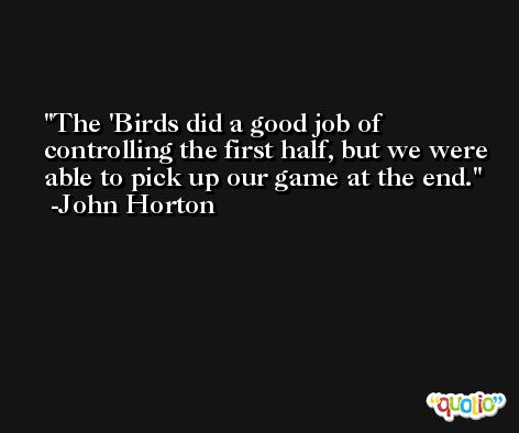 The 'Birds did a good job of controlling the first half, but we were able to pick up our game at the end. -John Horton