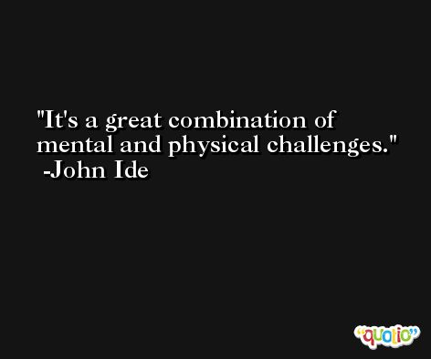 It's a great combination of mental and physical challenges. -John Ide