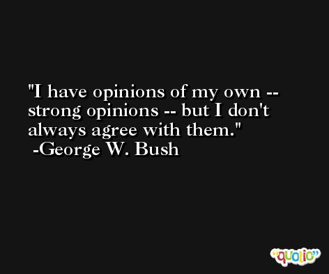 I have opinions of my own -- strong opinions -- but I don't always agree with them. -George W. Bush